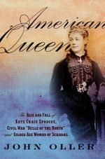 American Queen : The Rise and Fall of Kate Chase Sprague--Civil War Belle of the North and Gilded Age Woman of Scandal: The Rise and Fa - John Oller