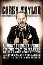 A Funny Thing Happened on the Way to Heaven : (Or, How I Made Peace with the Paranormal and Stigmatized Zealots and Cynics in the Process) - Corey Taylor