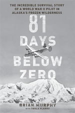 81 Days Below Zero : The Incredible Survival Story of a World War II Pilot in Alaska's Frozen Wilderness - Brian Murphy