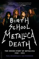 Birth School Metallica Death : The Inside Story of Metallica (1981-1991) - Paul Brannigan