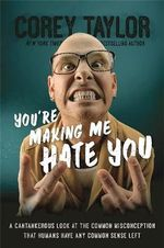 You're Making Me Hate You : A Cantankerous Look at the Common Misconception That Humans Have Any Common Sense Left - Corey Taylor