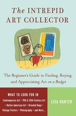 The Intrepid Art Collector : The Beginner's Guide to Finding, Buying, and Appreciating Art on a Budget - Lisa Hunter