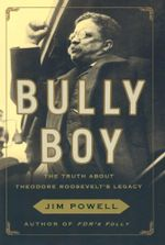 Bully Boy : The Truth about Theodore Roosevelt's Legacy - Jim Powell