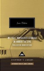 We Tell Ourselves Stories in Order to Live : Collected Nonfiction - Joan Didion