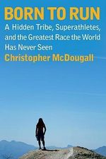Born to Run : A Hidden Tribe, Superathletes, and the Greatest Race the World Has Never Seen - Christopher McDougall