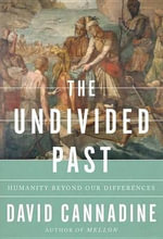 The Undivided Past : Humanity Beyond Our Differences - Professor of History and Director of the Institute of Historical Research David Cannadine