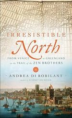 Irresistible North : From Venice to Greenland on the Trail of the Zen Brothers - Andrea Di Robilant