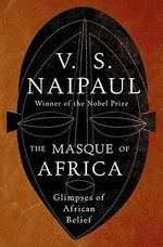 The Masque of Africa : Glimpses of African Belief - V S Naipaul