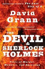 The Devil and Sherlock Holmes : Tales of Murder, Madness, and Obsession - David Grann