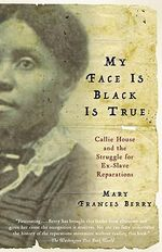 My Face Is Black Is True : Callie House and the Struggle for Ex-Slave Reparations - Geraldine R Segal Professor of American Social Thought and Professor of History Mary Frances Berry