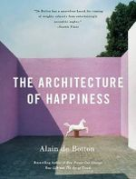 The Architecture of Happiness : A Non-Believer's Guide to the Uses of Religion - Alain de Botton