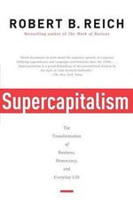 Supercapitalism : The Transformation of Business, Democracy, and Everyday Life - Robert B Reich