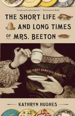 The Short Life and Long Times of Mrs. Beeton :  The First Domestic Goddess - Kathryn Hughes