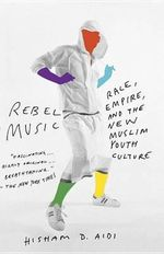Rebel Music : Race, Empire, and the New Muslim Youth Culture - Hisham Aidi
