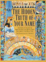 The Hidden Truth of Your Name : A Complete Guide To First Names And What They Say About The Real You!