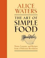 The Art of Simple Food : Notes, Lessons, and Recipes from a Delicious Revolution - Alice Waters