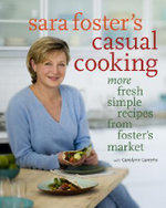 Sara Foster's Casual Cooking : More Fresh Simple Recipes from Foster's Market - Sara Foster