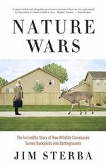 Nature Wars : The Incredible Story of How Wildlife Comebacks Turned Backyards into Battlegrounds - Jim Sterba