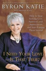I Need Your Love - Is That True? : How to Stop Seeking Love, Approval, and Appreciation and Start Finding Them Instead - Byron Katie