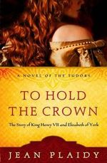 To Hold the Crown : The Story of King Henry VII and Elizabeth of York - Jean Plaidy