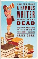 How to Become a Famous Writer Before You're Dead : Your Words in Print and Your Name in Lights - Ariel Gore