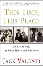 This Time, This Place : My Life in War, the White House, and Hollywood - Jack Valenti