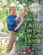 P. Allen Smith's Living in the Garden Home : Connecting the Seasons with Containers, Crafts, and Celebrations - P Allen Smith
