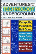 Adventures from the Technology Underground : Catapults, Pulsejets, Rail Guns, Flamethrowers, Tesla Coils, Air Cannons and the Garage Warriors Who Love Them - William Gurstelle