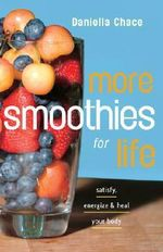 More Smoothies for Life :  Satisfy, Energize, and Heal Your Body - Daniella Chace