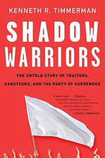 Shadow Warriors : The Untold Story of Traitors, Saboteurs, and the Party of Surrender - Kenneth R Timmerman
