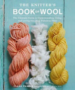 The Knitter's Book of Wool : The Ultimate Guide to Understanding, Using and Loving This Most Fabulous Fiber - Clara Parkes