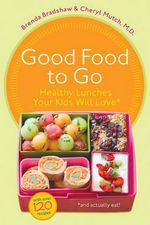 Good Food to Go : Healthy Lunches Your Kids Will Love (and Actually Eat) - Brenda Bradshaw