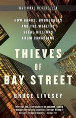Thieves of Bay Street : How Banks, Brokerages, and the Wealthy Steal Billions from Canadians - Bruce Livesey