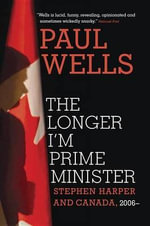 The Longer I'm Prime Minister : Stephen Harper and Canada, 2006- - Paul Wells