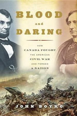 Blood and Daring : How Canada Fought the American Civil War and Forged a Nation - John Boyko