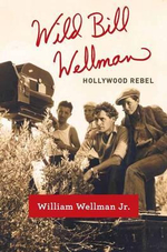 Wild Bill Wellman : Hollywood Rebel - William Wellman Jr.