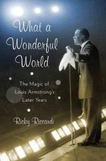 What a Wonderful World : The Magic of Louis Armstrong's Later Years - Ricky Riccardi