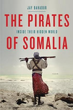 The Pirates of Somalia : Inside Their Hidden World - Jay Bahadur
