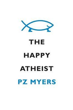 The Happy Atheist : Dancing on the Graves of the Gods - Pz Myers