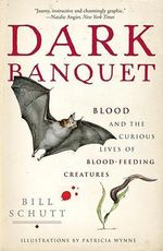 Dark Banquet : Blood and the Curious Lives of Blood-Feeding Creatures - Bill Schutt