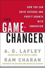 The Game-Changer : How You Can Drive Revenue and Profit Growth with Innovation - A G Lafley
