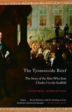 The Tyrannicide Brief : The Story of the Man Who Sent Charles I to the Scaffold - MR Geoffrey Robertson