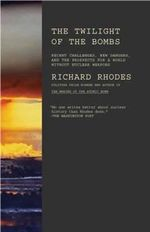 Twilight of the Bombs : Recent Challenges, New Dangers, and the Prospects for a World without Nuclear Weapons - Richard Rhodes