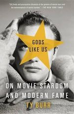 Gods Like Us : On Movie Stardom and Modern Fame - Ty Burr
