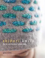 Shibori Knits : The Art of Exquisite Felted Knits - Gina Wilde