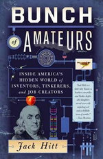 Bunch of Amateurs : Inside America's Hidden World of Inventors, Tinkerers, and Job Creators - Jack Hitt