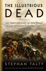 The Illustrious Dead : The Terrifying Story of How Typhus Killed Napoleon's Greatest Army - Stephan Talty