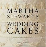 Martha Stewart's Wedding Cakes : More Than 150 Inspiring Cakes - An Indispensable Guide for the Bride and the Baker - Martha Stewart