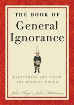 QI: The Book of General Ignorance :  The Book of General Ignorance - John Lloyd