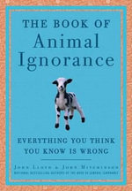 The Book of Animal Ignorance : Everything You Think You Know Is Wrong - John Lloyd